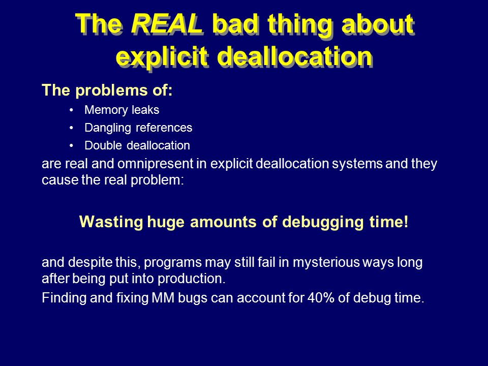 © Richard Jones, Eric Jul, 1999-2000OOPSLA 2000 Tutorial: Garbage Collection24 The REAL bad thing about explicit deallocation The problems of: Memory leaks Dangling references Double deallocation are real and omnipresent in explicit deallocation systems and they cause the real problem: Wasting huge amounts of debugging time.