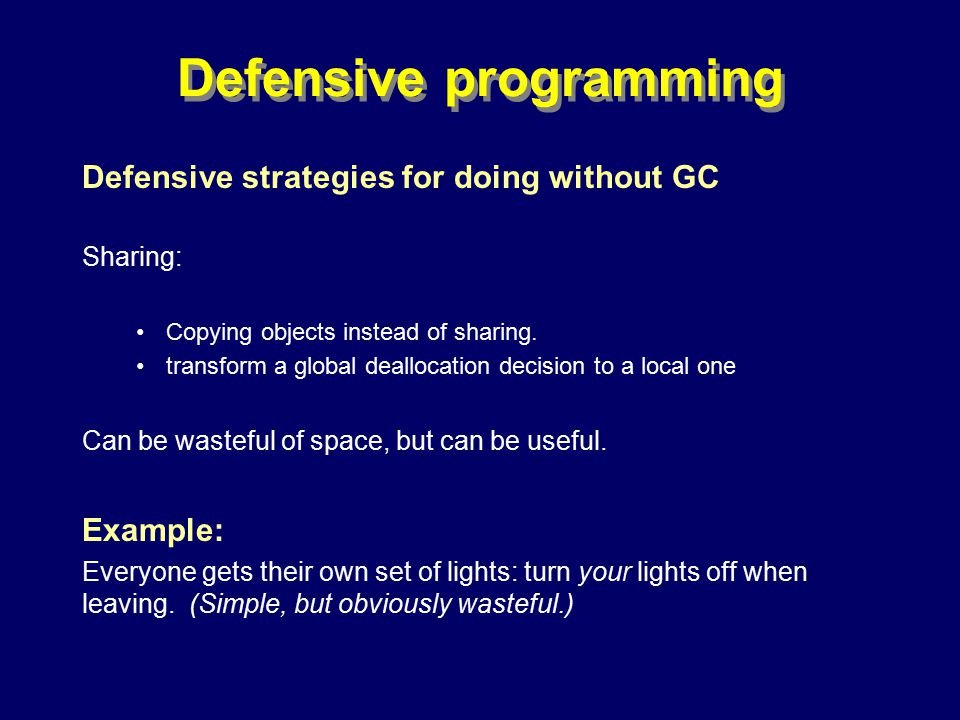 © Richard Jones, Eric Jul, 1999-2000OOPSLA 2000 Tutorial: Garbage Collection26 Defensive programming Defensive strategies for doing without GC Sharing: Copying objects instead of sharing.
