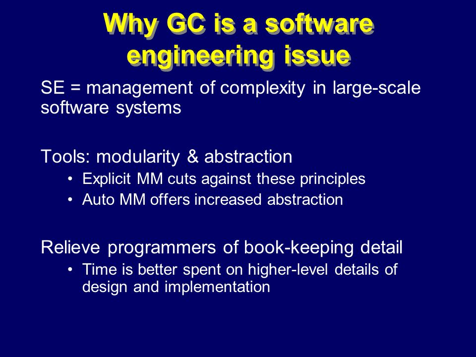 © Richard Jones, Eric Jul, 1999-2000OOPSLA 2000 Tutorial: Garbage Collection40 Why GC is a software engineering issue SE = management of complexity in large-scale software systems Tools: modularity & abstraction Explicit MM cuts against these principles Auto MM offers increased abstraction Relieve programmers of book-keeping detail Time is better spent on higher-level details of design and implementation