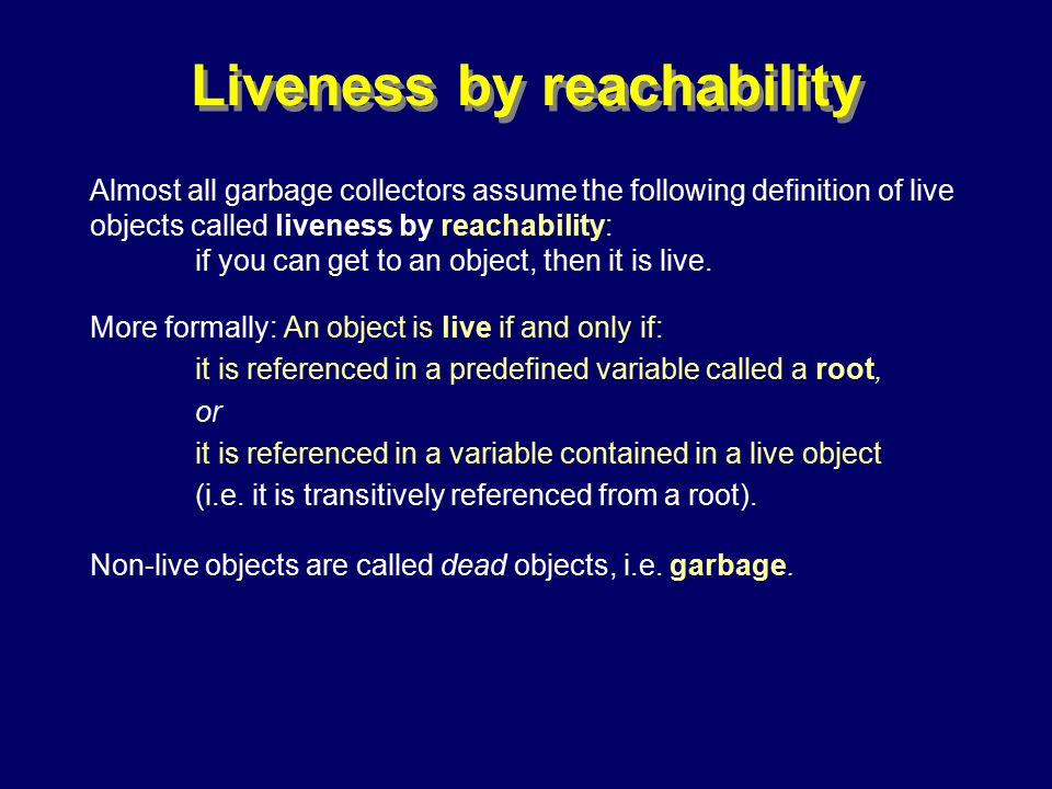 © Richard Jones, Eric Jul, 1999-2000OOPSLA 2000 Tutorial: Garbage Collection46 Liveness by reachability Almost all garbage collectors assume the following definition of live objects called liveness by reachability: if you can get to an object, then it is live.
