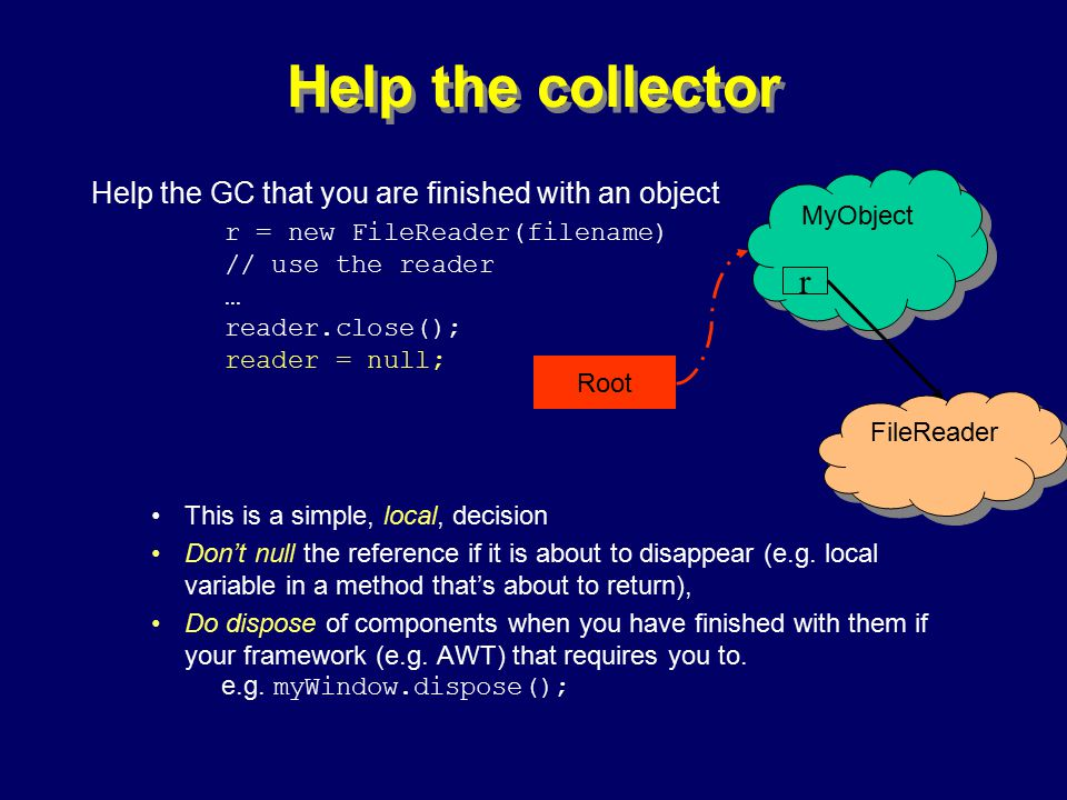 © Richard Jones, Eric Jul, 1999-2000OOPSLA 2000 Tutorial: Garbage Collection48 Help the collector Help the GC that you are finished with an object r = new FileReader(filename) // use the reader … reader.close(); reader = null; This is a simple, local, decision Don't null the reference if it is about to disappear (e.g.