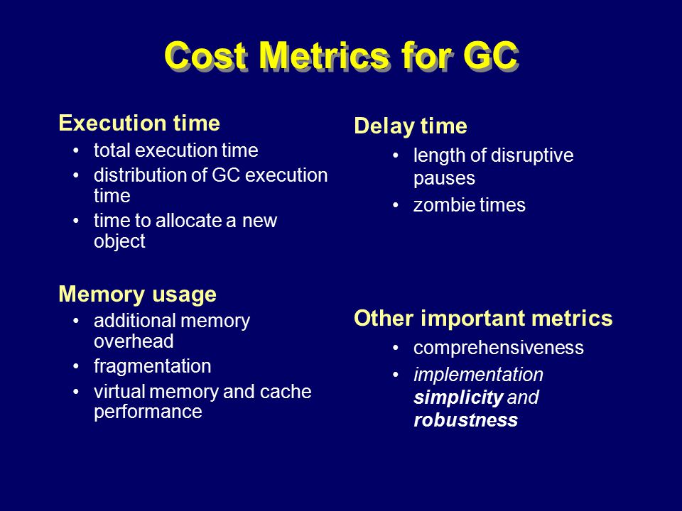 © Richard Jones, Eric Jul, 1999-2000OOPSLA 2000 Tutorial: Garbage Collection49 Cost Metrics for GC Execution time total execution time distribution of GC execution time time to allocate a new object Memory usage additional memory overhead fragmentation virtual memory and cache performance Delay time length of disruptive pauses zombie times Other important metrics comprehensiveness implementation simplicity and robustness