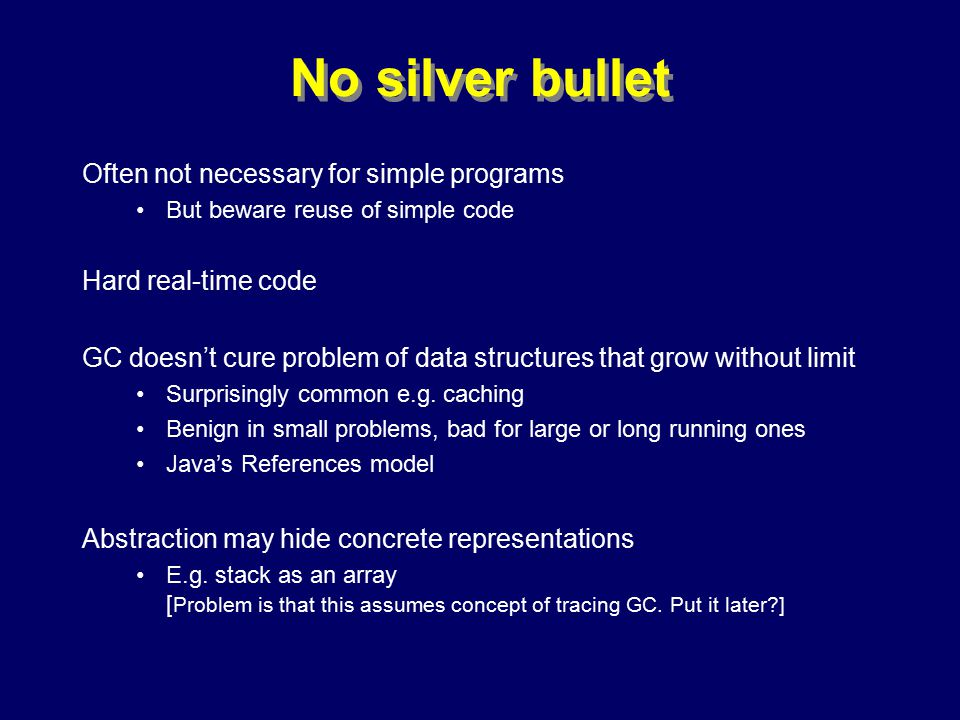 © Richard Jones, Eric Jul, 1999-2000OOPSLA 2000 Tutorial: Garbage Collection50 No silver bullet Often not necessary for simple programs But beware reuse of simple code Hard real-time code GC doesn't cure problem of data structures that grow without limit Surprisingly common e.g.