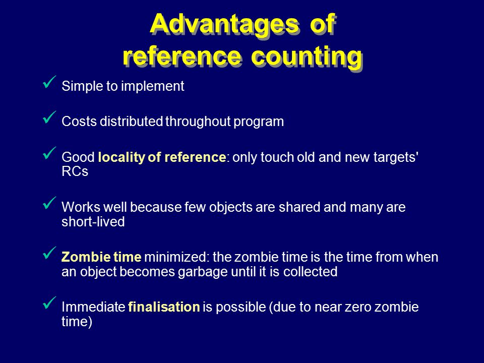 © Richard Jones, Eric Jul, 1999-2000OOPSLA 2000 Tutorial: Garbage Collection58 Advantages of reference counting Simple to implement Costs distributed throughout program Good locality of reference: only touch old and new targets RCs Works well because few objects are shared and many are short-lived Zombie time minimized: the zombie time is the time from when an object becomes garbage until it is collected Immediate finalisation is possible (due to near zero zombie time)