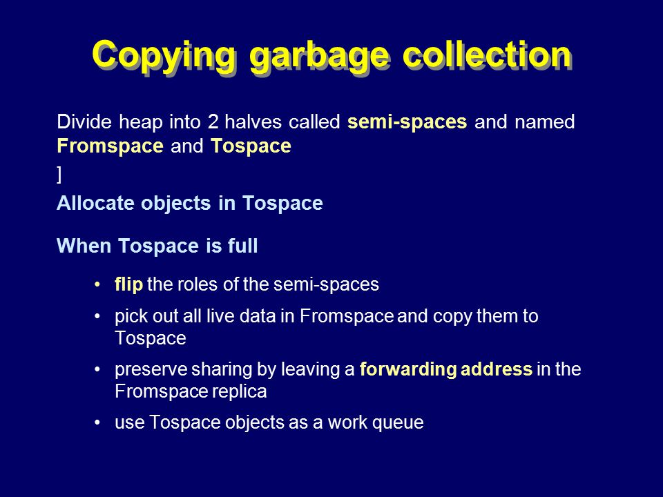 © Richard Jones, Eric Jul, 1999-2000OOPSLA 2000 Tutorial: Garbage Collection71 Copying garbage collection Divide heap into 2 halves called semi-spaces and named Fromspace and Tospace ] Allocate objects in Tospace When Tospace is full flip the roles of the semi-spaces pick out all live data in Fromspace and copy them to Tospace preserve sharing by leaving a forwarding address in the Fromspace replica use Tospace objects as a work queue OHPOHP