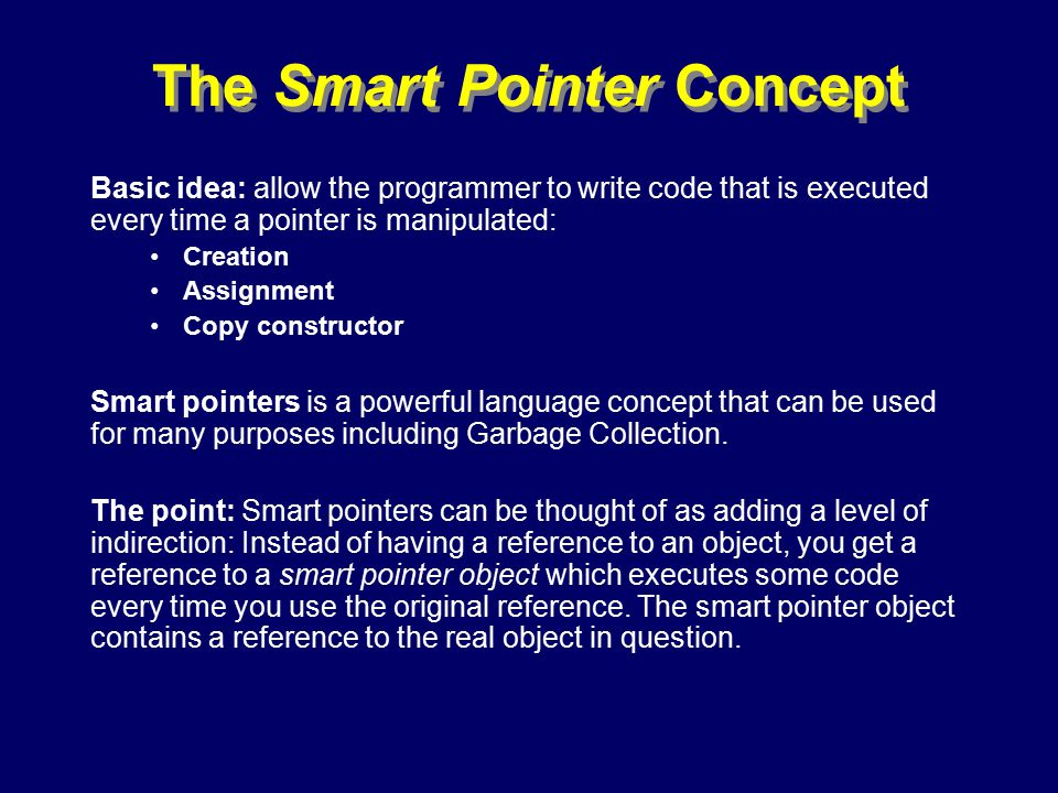 © Richard Jones, Eric Jul, 1999-2000OOPSLA 2000 Tutorial: Garbage Collection86 The Smart Pointer Concept Basic idea: allow the programmer to write code that is executed every time a pointer is manipulated: Creation Assignment Copy constructor Smart pointers is a powerful language concept that can be used for many purposes including Garbage Collection.