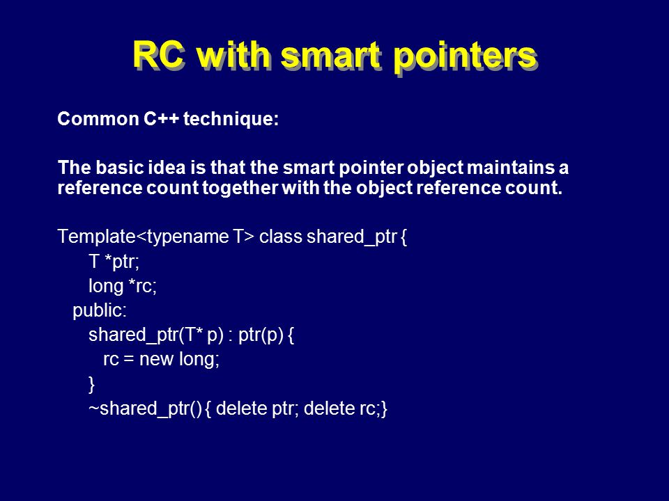 © Richard Jones, Eric Jul, 1999-2000OOPSLA 2000 Tutorial: Garbage Collection87 RC with smart pointers Common C++ technique: The basic idea is that the smart pointer object maintains a reference count together with the object reference count.