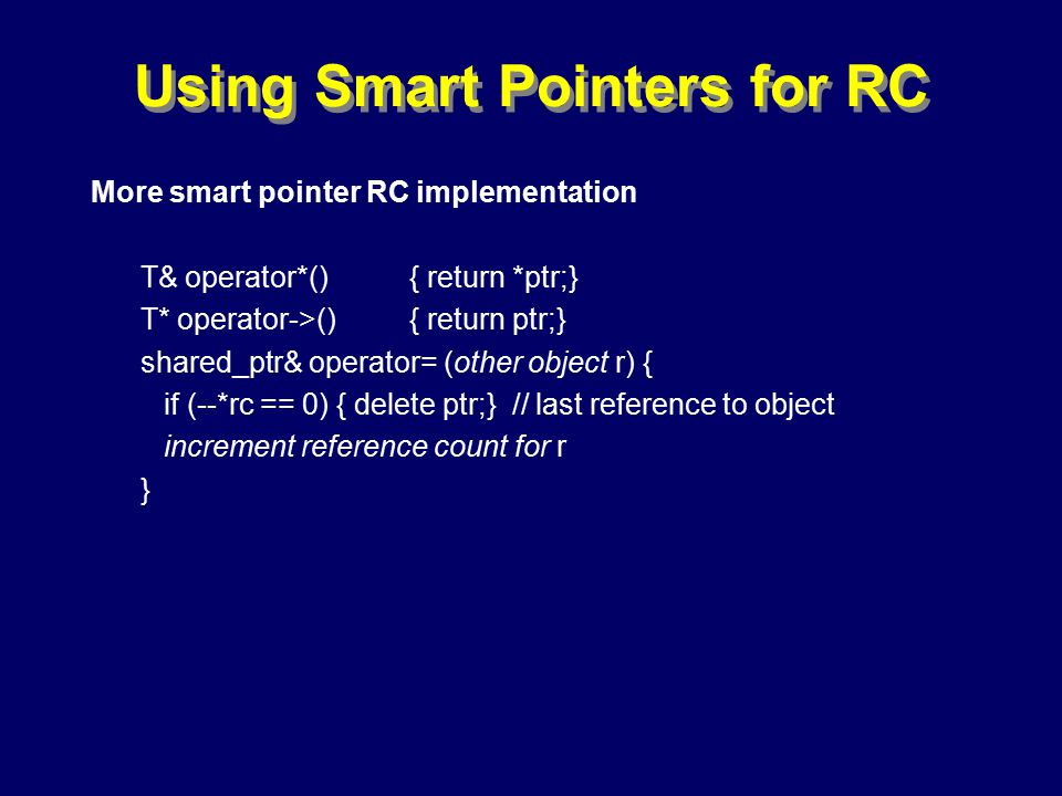 © Richard Jones, Eric Jul, 1999-2000OOPSLA 2000 Tutorial: Garbage Collection88 Using Smart Pointers for RC More smart pointer RC implementation T& operator*(){ return *ptr;} T* operator->(){ return ptr;} shared_ptr& operator= (other object r) { if (--*rc == 0) { delete ptr;} // last reference to object increment reference count for r }