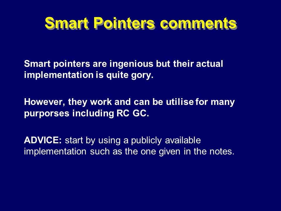 © Richard Jones, Eric Jul, 1999-2000OOPSLA 2000 Tutorial: Garbage Collection89 Smart Pointers comments Smart pointers are ingenious but their actual implementation is quite gory.