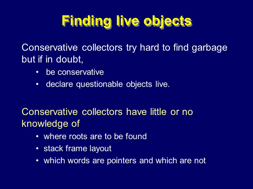 © Richard Jones, Eric Jul, 1999-2000OOPSLA 2000 Tutorial: Garbage Collection91 Finding live objects Conservative collectors try hard to find garbage but if in doubt, be conservative declare questionable objects live.