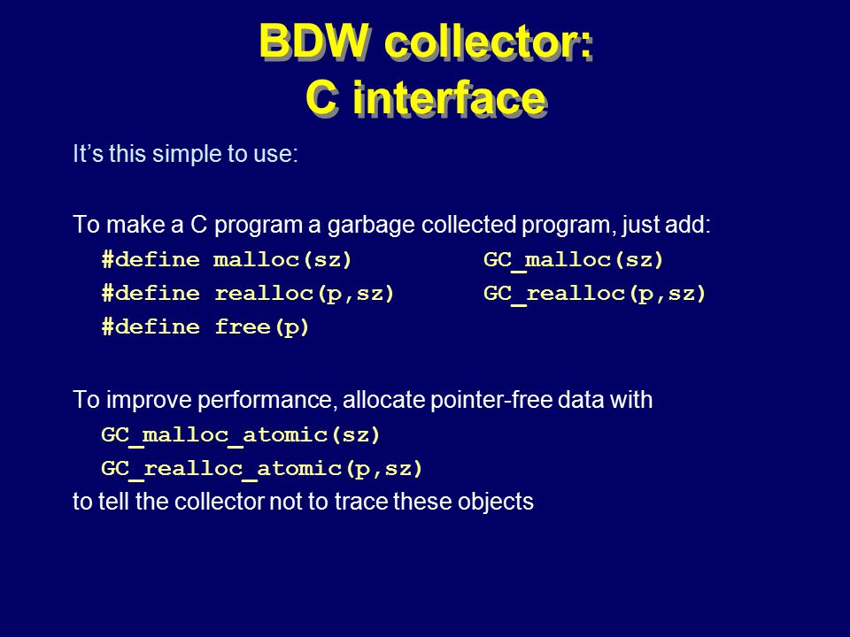 © Richard Jones, Eric Jul, 1999-2000OOPSLA 2000 Tutorial: Garbage Collection92 BDW collector: C interface It's this simple to use: To make a C program a garbage collected program, just add: #define malloc(sz) GC_malloc(sz) #define realloc(p,sz) GC_realloc(p,sz) #define free(p) To improve performance, allocate pointer-free data with GC_malloc_atomic(sz) GC_realloc_atomic(p,sz) to tell the collector not to trace these objects