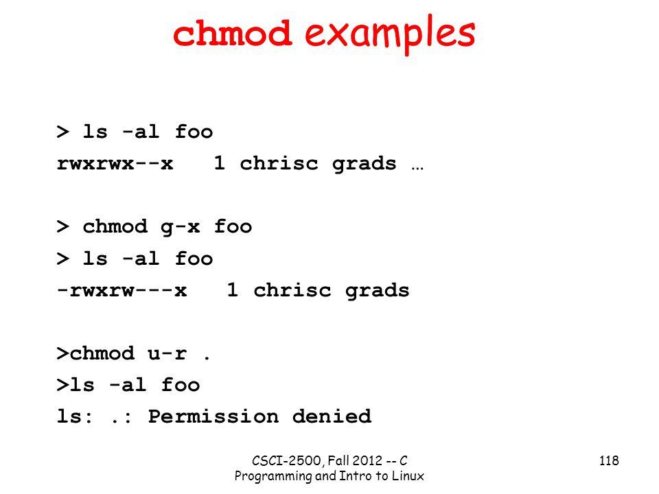 CSCI-2500, Fall 2012 -- C Programming and Intro to Linux 118 chmod examples > ls -al foo rwxrwx--x 1 chrisc grads … > chmod g-x foo > ls -al foo -rwxr