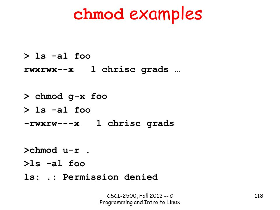 CSCI-2500, Fall 2012 -- C Programming and Intro to Linux 118 chmod examples > ls -al foo rwxrwx--x 1 chrisc grads … > chmod g-x foo > ls -al foo -rwxrw---x 1 chrisc grads >chmod u-r.