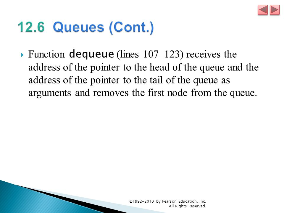  Function dequeue (lines 107–123) receives the address of the pointer to the head of the queue and the address of the pointer to the tail of the queue as arguments and removes the first node from the queue.