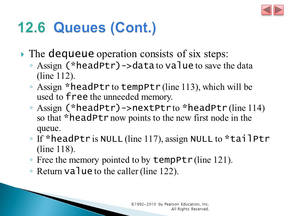  The dequeue operation consists of six steps: ◦ Assign (*headPtr)->data to value to save the data (line 112).