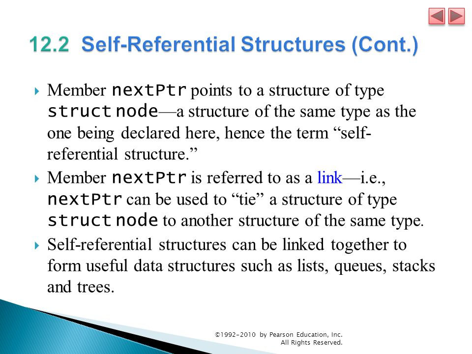  Member nextPtr points to a structure of type struct node —a structure of the same type as the one being declared here, hence the term self- referential structure.  Member nextPtr is referred to as a link—i.e., nextPtr can be used to tie a structure of type struct node to another structure of the same type.