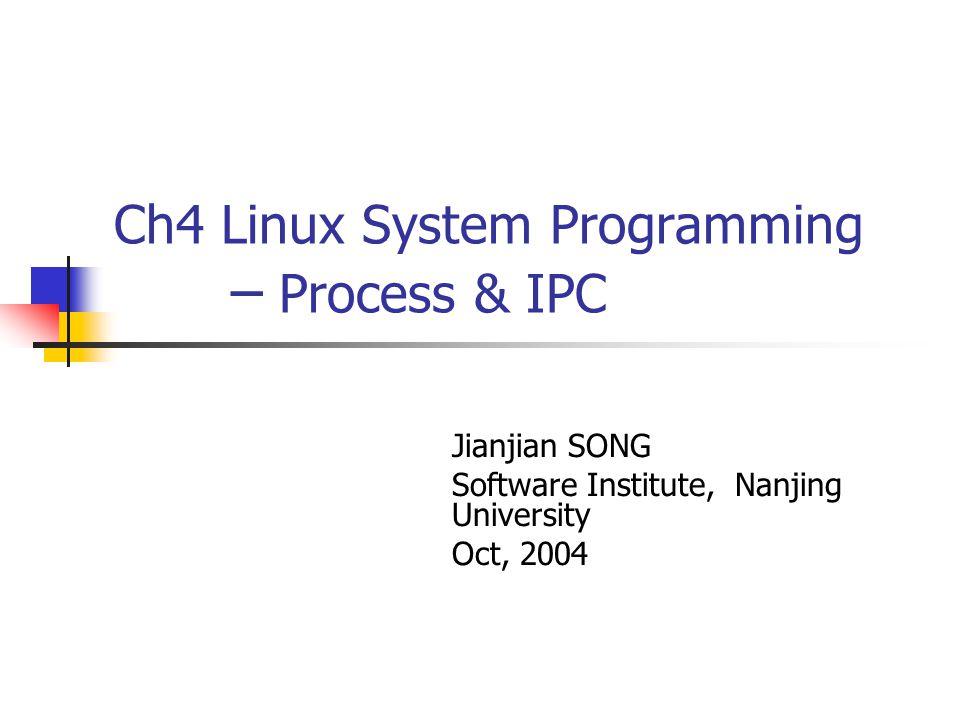 Ch4 Linux System Programming – Process & IPC Jianjian SONG Software Institute, Nanjing University Oct, 2004