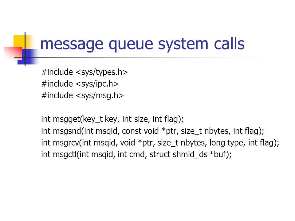 message queue system calls #include int msgget(key_t key, int size, int flag); int msgsnd(int msqid, const void *ptr, size_t nbytes, int flag); int ms