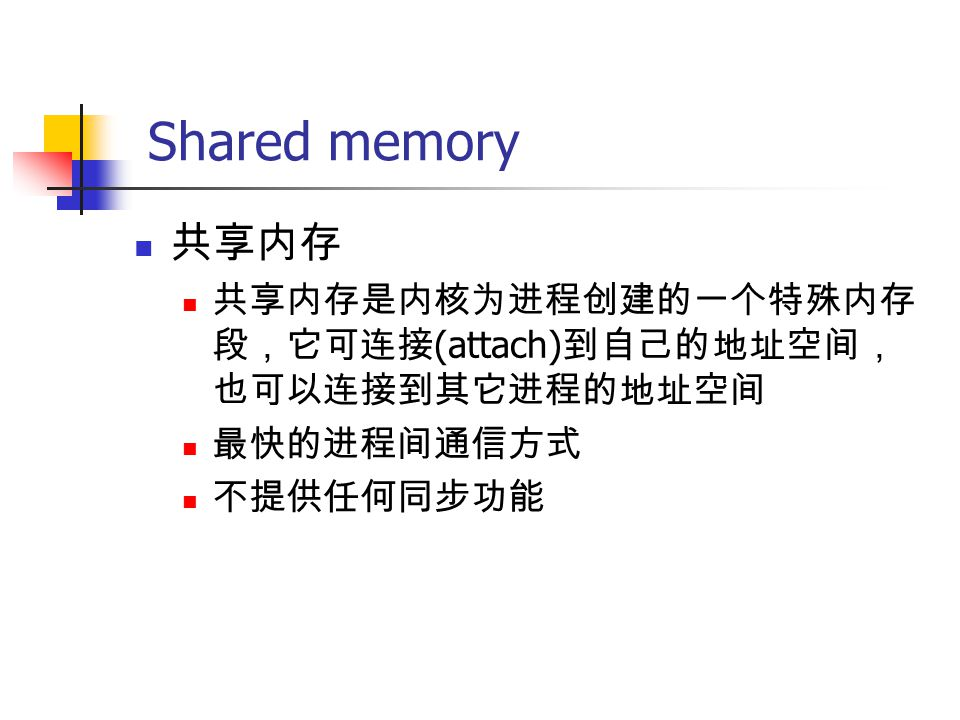 Shared memory 共享内存 共享内存是内核为进程创建的一个特殊内存 段,它可连接 (attach) 到自己的地址空间, 也可以连接到其它进程的地址空间 最快的进程间通信方式 不提供任何同步功能