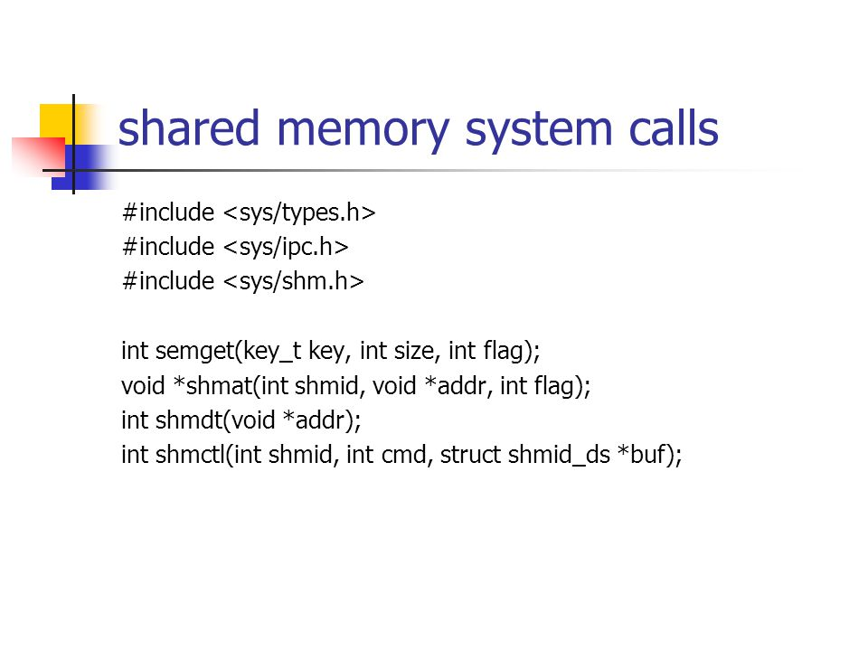 shared memory system calls #include int semget(key_t key, int size, int flag); void *shmat(int shmid, void *addr, int flag); int shmdt(void *addr); int shmctl(int shmid, int cmd, struct shmid_ds *buf);