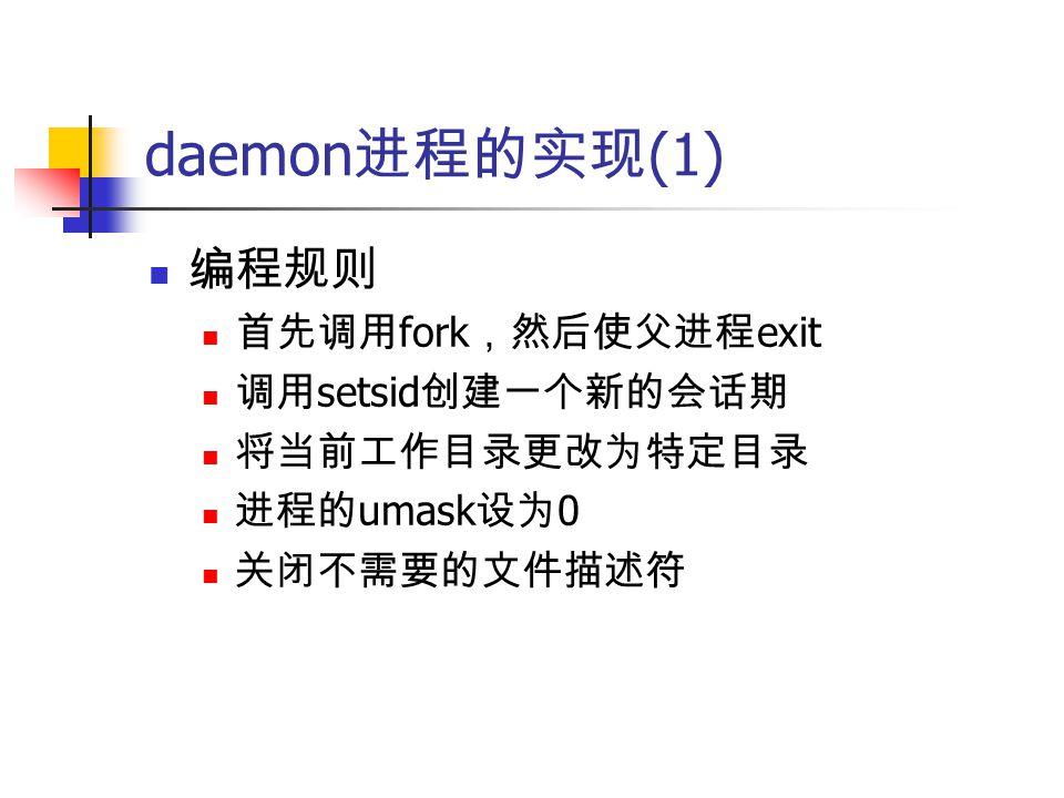 daemon 进程的实现 (1) 编程规则 首先调用 fork ,然后使父进程 exit 调用 setsid 创建一个新的会话期 将当前工作目录更改为特定目录 进程的 umask 设为 0 关闭不需要的文件描述符