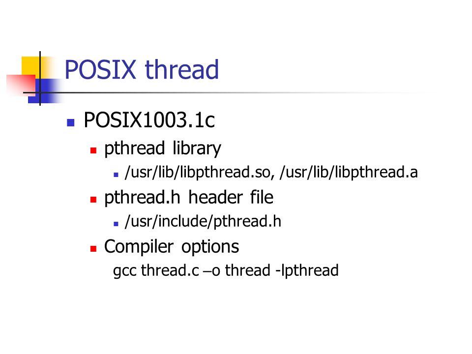 POSIX thread POSIX1003.1c pthread library /usr/lib/libpthread.so, /usr/lib/libpthread.a pthread.h header file /usr/include/pthread.h Compiler options gcc thread.c – o thread -lpthread