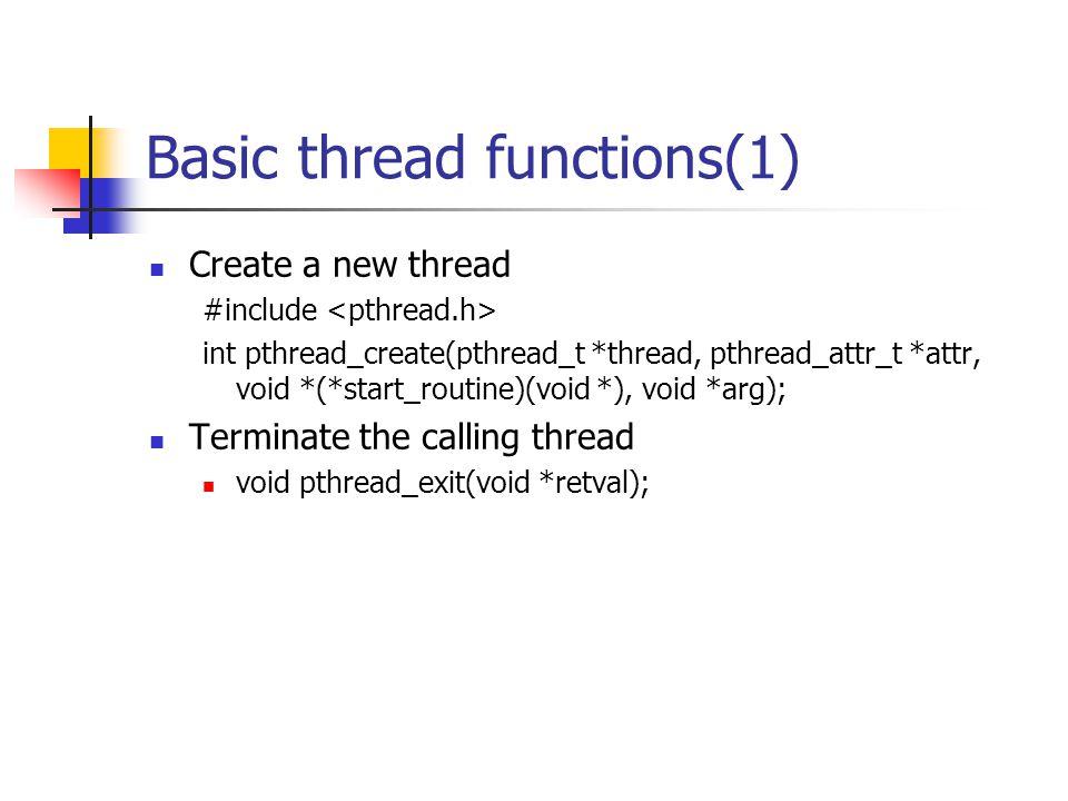 Basic thread functions(1) Create a new thread #include int pthread_create(pthread_t *thread, pthread_attr_t *attr, void *(*start_routine)(void *), void *arg); Terminate the calling thread void pthread_exit(void *retval);