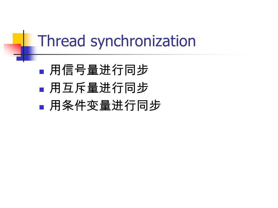 Thread synchronization 用信号量进行同步 用互斥量进行同步 用条件变量进行同步