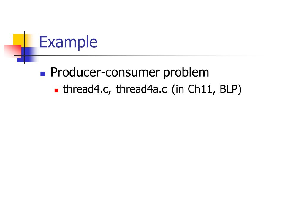 Example Producer-consumer problem thread4.c, thread4a.c (in Ch11, BLP)