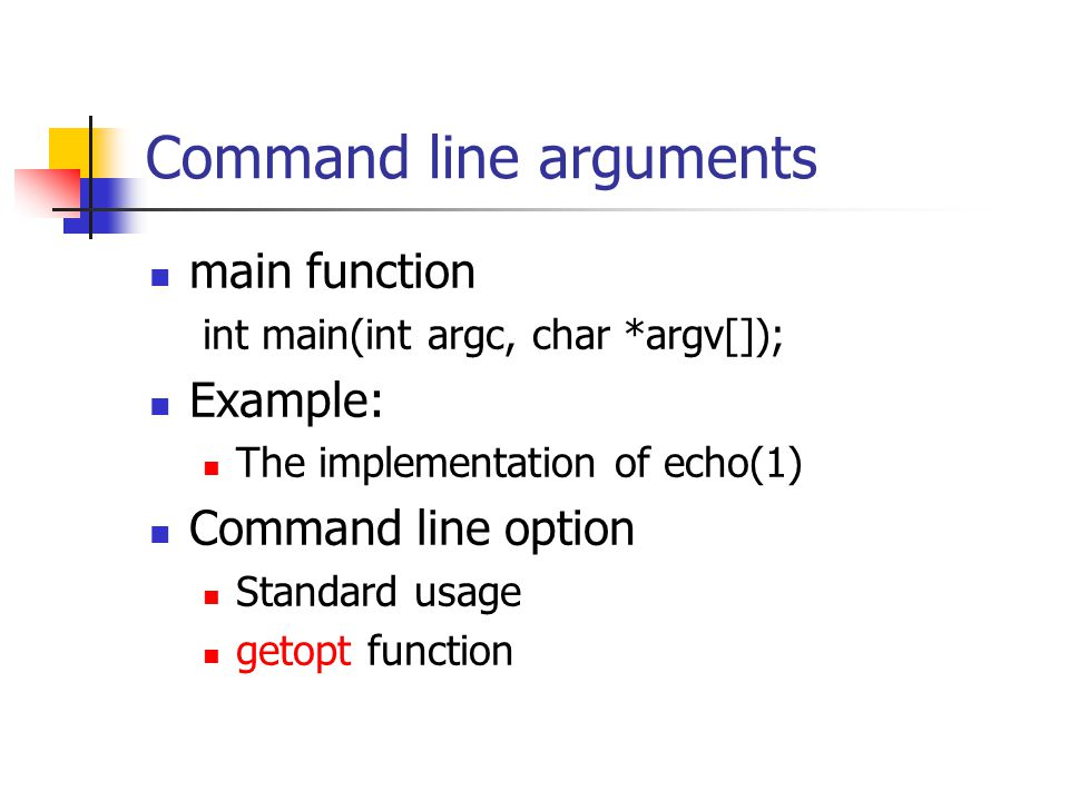 Command line arguments main function int main(int argc, char *argv[]); Example: The implementation of echo(1) Command line option Standard usage getop