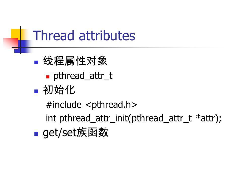Thread attributes 线程属性对象 pthread_attr_t 初始化 #include int pthread_attr_init(pthread_attr_t *attr); get/set 族函数