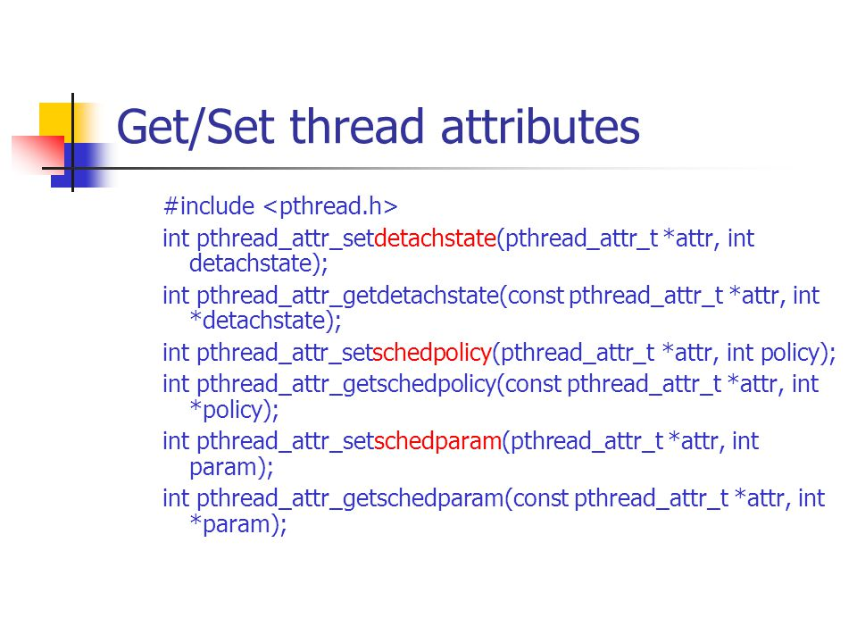 Get/Set thread attributes #include int pthread_attr_setdetachstate(pthread_attr_t *attr, int detachstate); int pthread_attr_getdetachstate(const pthre