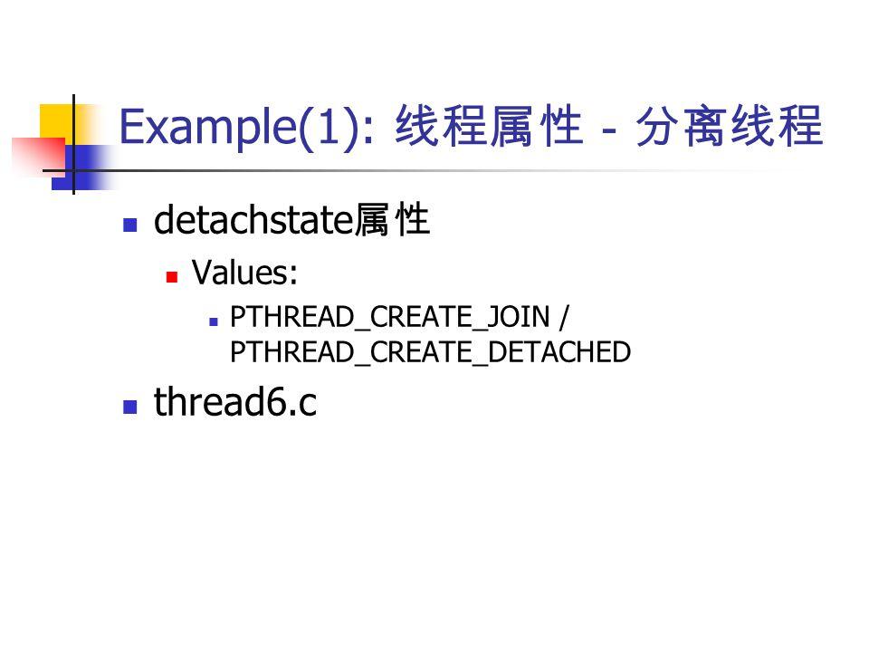 Example(1): 线程属性-分离线程 detachstate 属性 Values: PTHREAD_CREATE_JOIN / PTHREAD_CREATE_DETACHED thread6.c