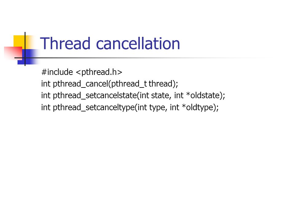 Thread cancellation #include int pthread_cancel(pthread_t thread); int pthread_setcancelstate(int state, int *oldstate); int pthread_setcanceltype(int type, int *oldtype);