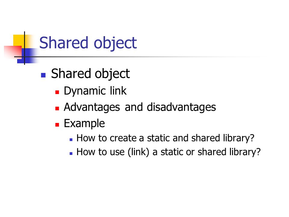 Shared object Dynamic link Advantages and disadvantages Example How to create a static and shared library? How to use (link) a static or shared librar