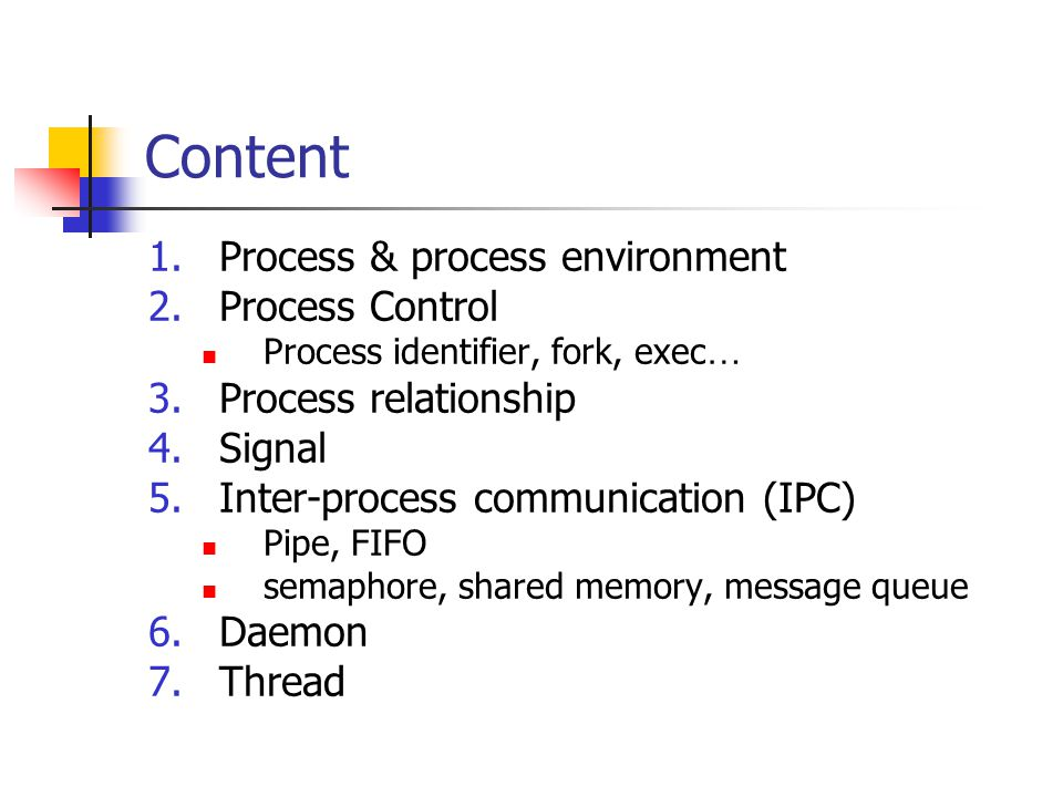 Content 1.Process & process environment 2.Process Control Process identifier, fork, exec … 3.Process relationship 4.Signal 5.Inter-process communication (IPC) Pipe, FIFO semaphore, shared memory, message queue 6.Daemon 7.Thread