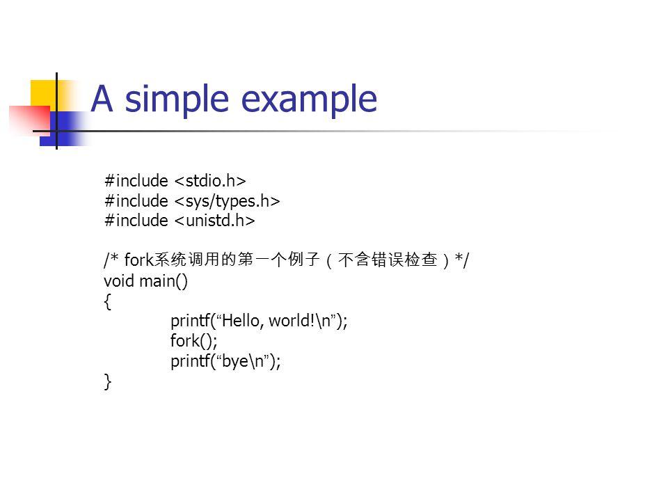 A simple example #include /* fork 系统调用的第一个例子(不含错误检查) */ void main() { printf( Hello, world!\n ); fork(); printf( bye\n ); }