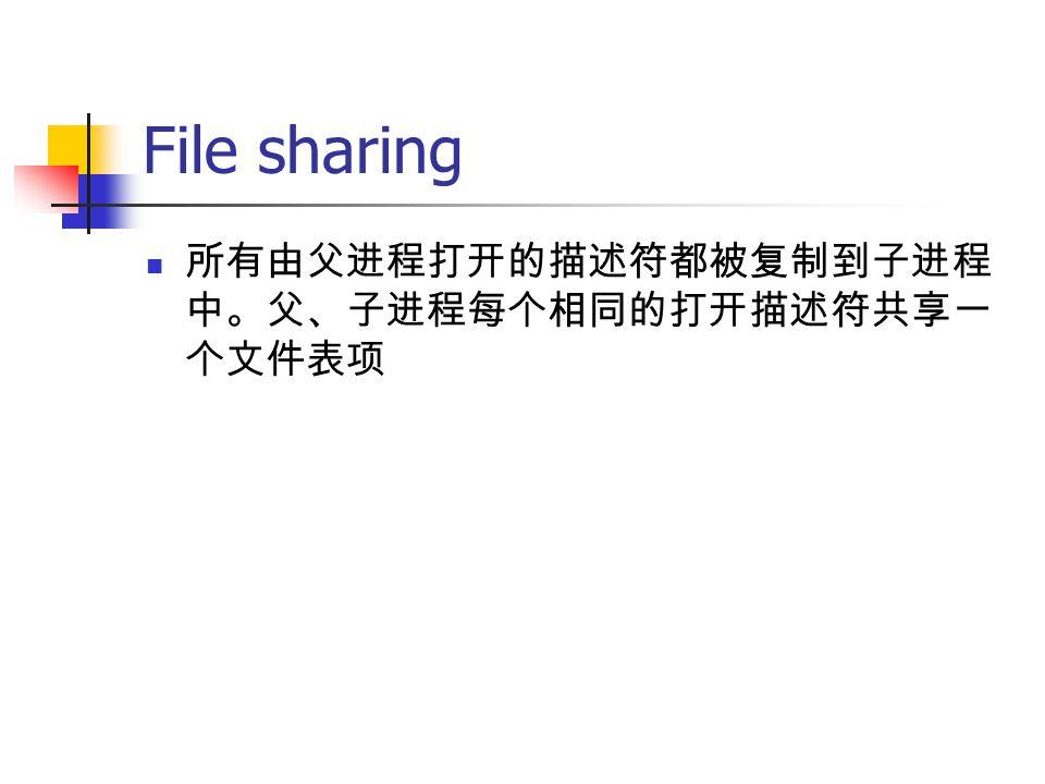 File sharing 所有由父进程打开的描述符都被复制到子进程 中。父、子进程每个相同的打开描述符共享一 个文件表项