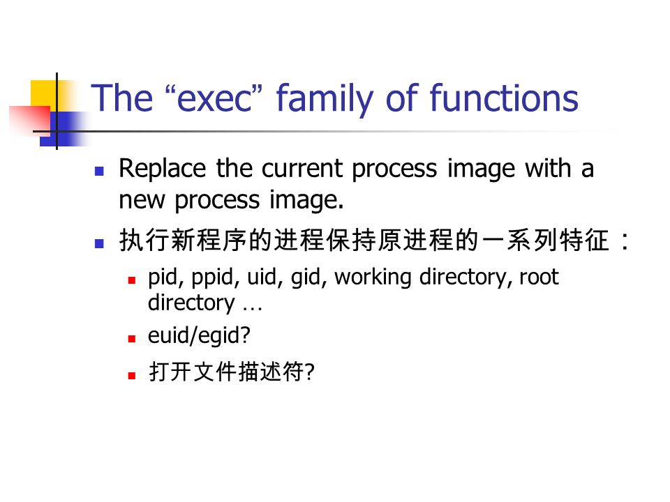 "The "" exec "" family of functions Replace the current process image with a new process image. 执行新程序的进程保持原进程的一系列特征 : pid, ppid, uid, gid, working direct"