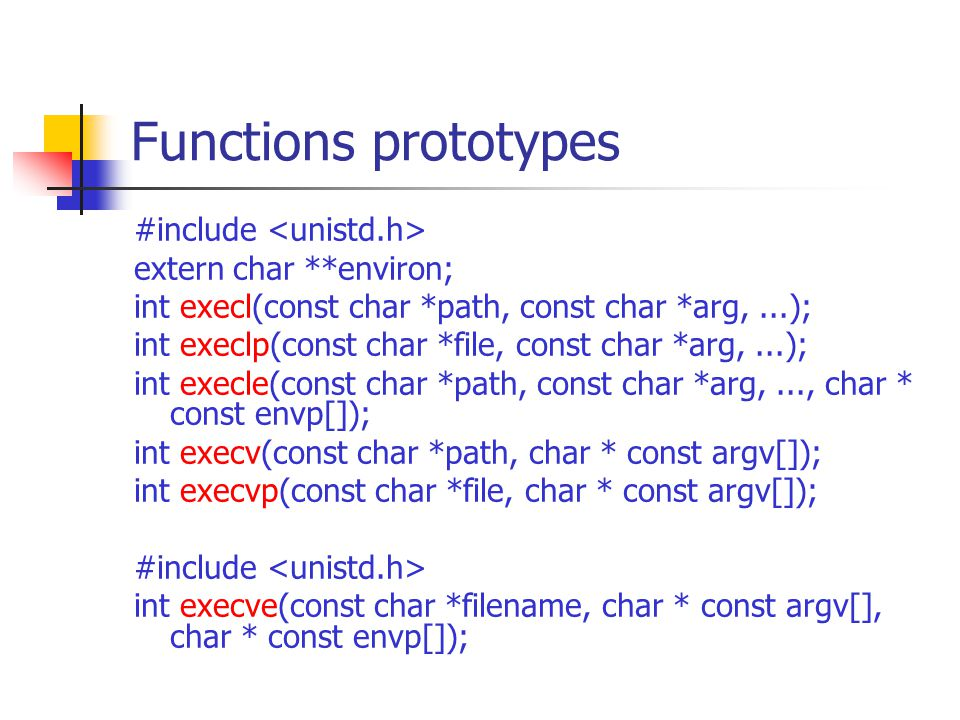 Functions prototypes #include extern char **environ; int execl(const char *path, const char *arg,...); int execlp(const char *file, const char *arg,..