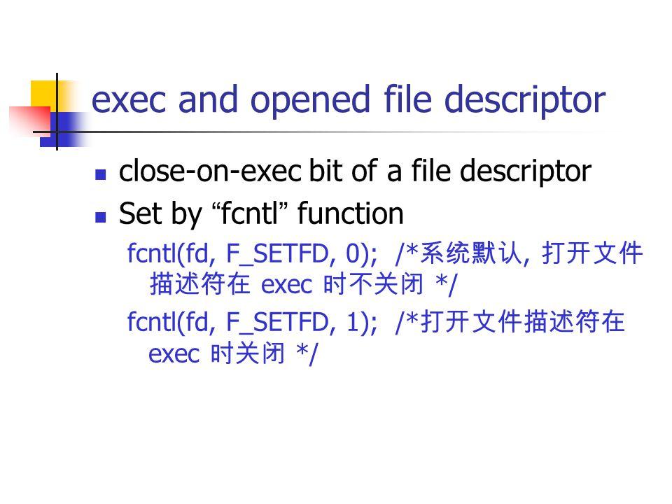 exec and opened file descriptor close-on-exec bit of a file descriptor Set by fcntl function fcntl(fd, F_SETFD, 0); /* 系统默认, 打开文件 描述符在 exec 时不关闭 */ fcntl(fd, F_SETFD, 1); /* 打开文件描述符在 exec 时关闭 */