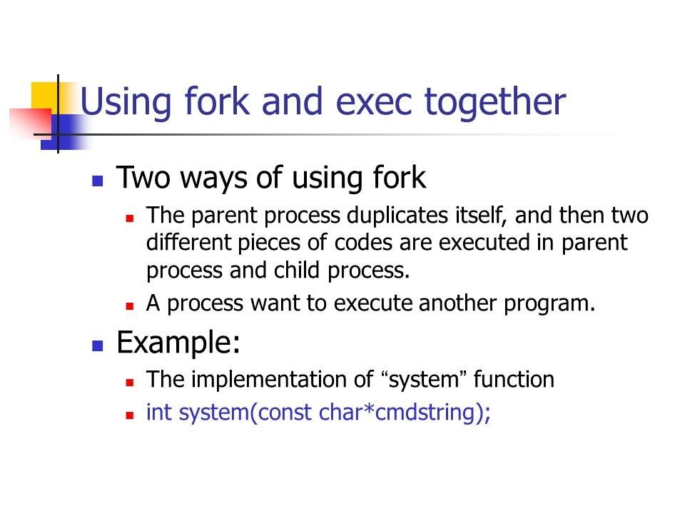 Using fork and exec together Two ways of using fork The parent process duplicates itself, and then two different pieces of codes are executed in parent process and child process.