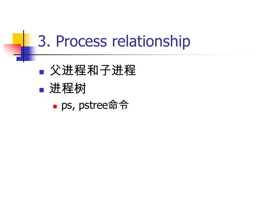 3. Process relationship 父进程和子进程 进程树 ps, pstree 命令