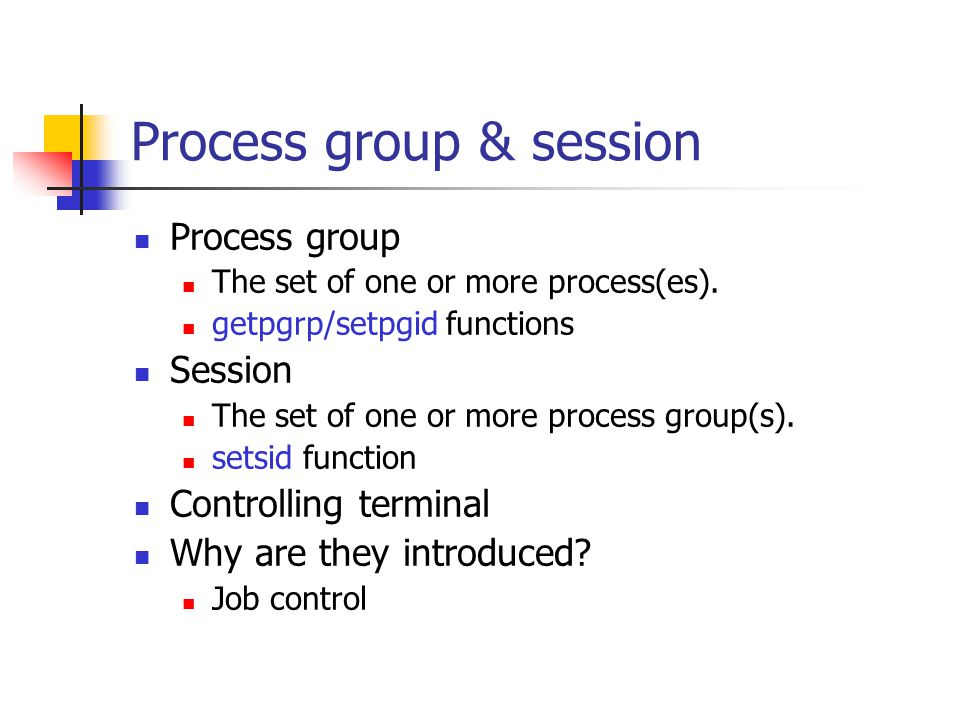 Process group & session Process group The set of one or more process(es). getpgrp/setpgid functions Session The set of one or more process group(s). s