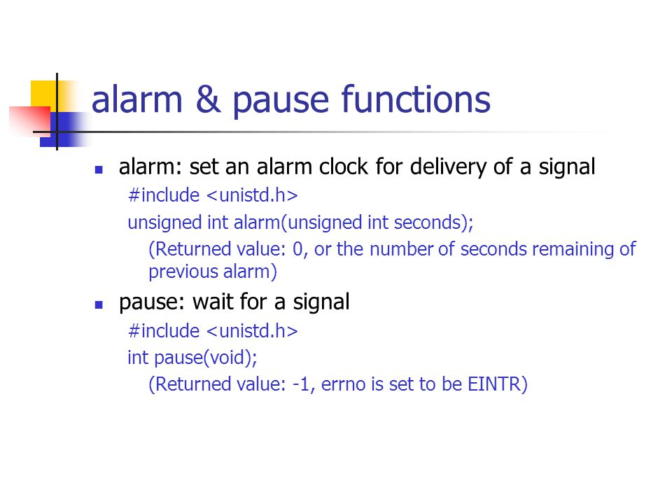 alarm & pause functions alarm: set an alarm clock for delivery of a signal #include unsigned int alarm(unsigned int seconds); (Returned value: 0, or the number of seconds remaining of previous alarm) pause: wait for a signal #include int pause(void); (Returned value: -1, errno is set to be EINTR)