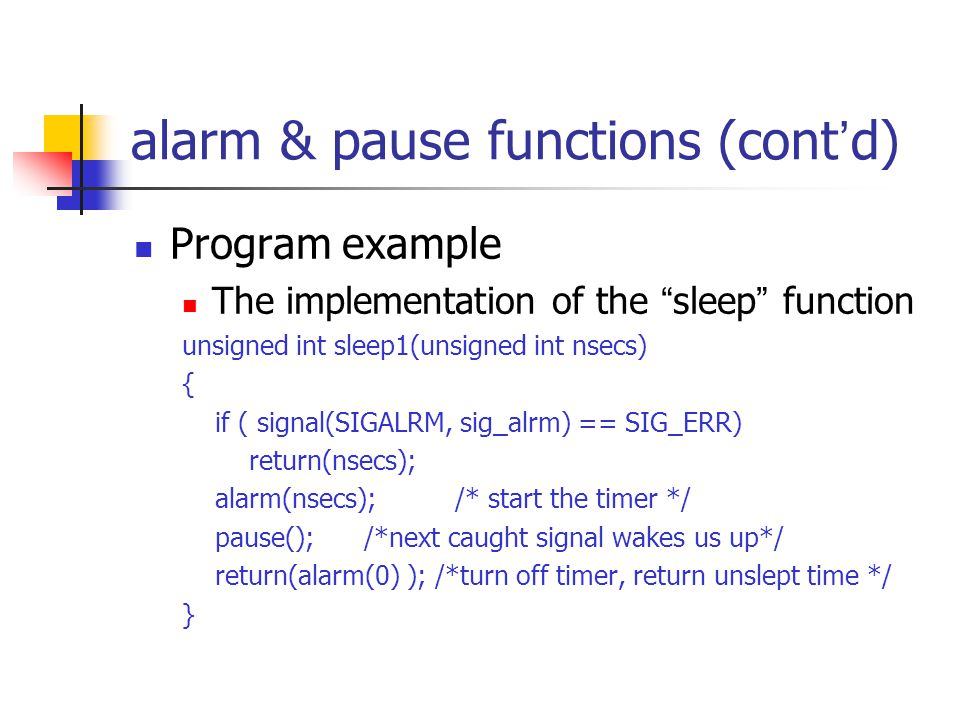 alarm & pause functions (cont ' d) Program example The implementation of the sleep function unsigned int sleep1(unsigned int nsecs) { if ( signal(SIGALRM, sig_alrm) == SIG_ERR) return(nsecs); alarm(nsecs); /* start the timer */ pause(); /*next caught signal wakes us up*/ return(alarm(0) ); /*turn off timer, return unslept time */ }