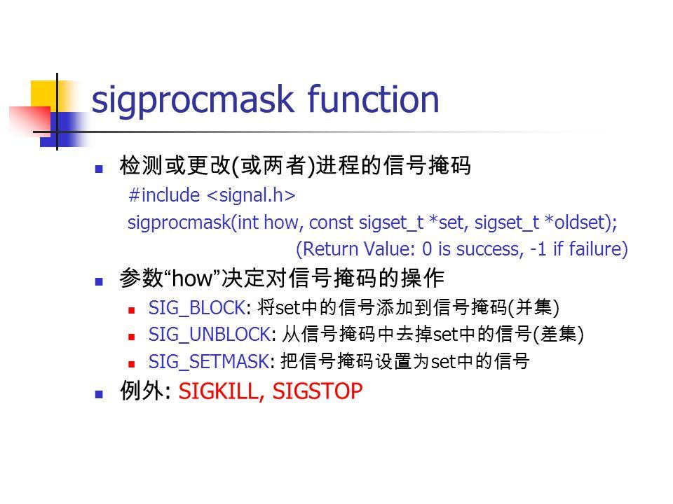 sigprocmask function 检测或更改 ( 或两者 ) 进程的信号掩码 #include sigprocmask(int how, const sigset_t *set, sigset_t *oldset); (Return Value: 0 is success, -1 if failure) 参数 how 决定对信号掩码的操作 SIG_BLOCK: 将 set 中的信号添加到信号掩码 ( 并集 ) SIG_UNBLOCK: 从信号掩码中去掉 set 中的信号 ( 差集 ) SIG_SETMASK: 把信号掩码设置为 set 中的信号 例外 : SIGKILL, SIGSTOP