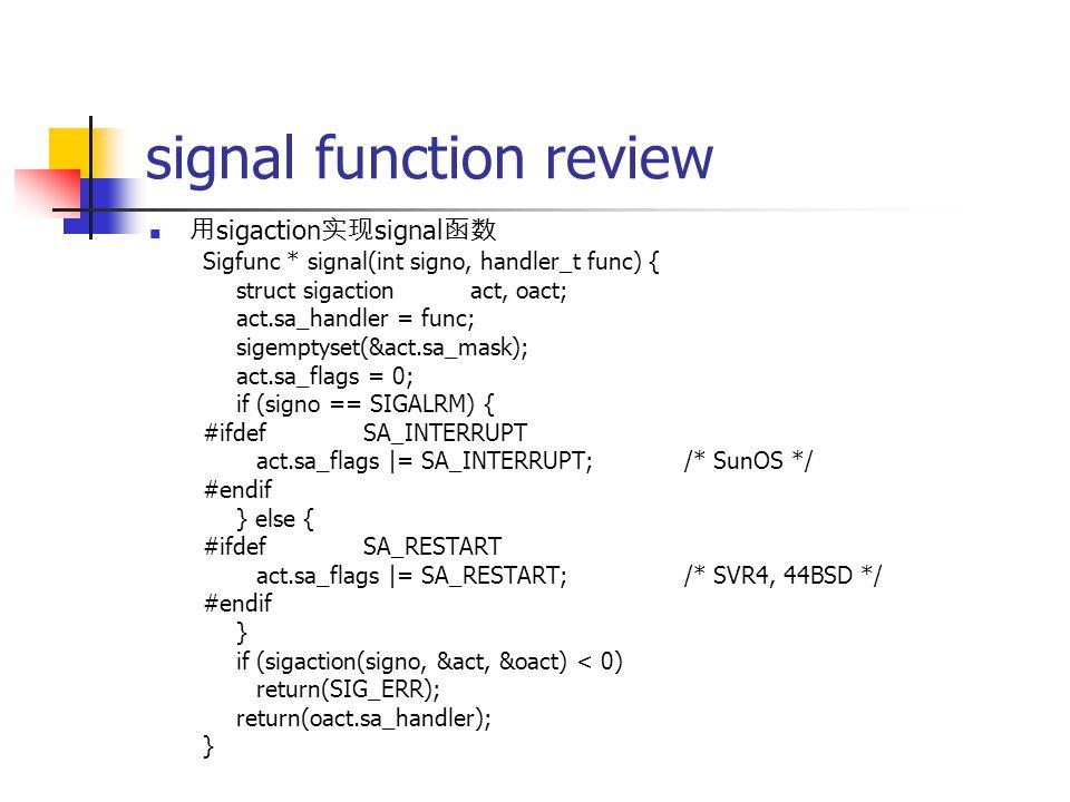 signal function review 用 sigaction 实现 signal 函数 Sigfunc * signal(int signo, handler_t func) { struct sigactionact, oact; act.sa_handler = func; sigemptyset(&act.sa_mask); act.sa_flags = 0; if (signo == SIGALRM) { #ifdefSA_INTERRUPT act.sa_flags |= SA_INTERRUPT;/* SunOS */ #endif } else { #ifdefSA_RESTART act.sa_flags |= SA_RESTART;/* SVR4, 44BSD */ #endif } if (sigaction(signo, &act, &oact) < 0) return(SIG_ERR); return(oact.sa_handler); }