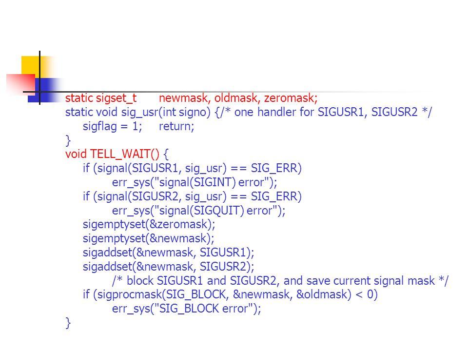 static sigset_tnewmask, oldmask, zeromask; static void sig_usr(int signo) {/* one handler for SIGUSR1, SIGUSR2 */ sigflag = 1; return; } void TELL_WAIT() { if (signal(SIGUSR1, sig_usr) == SIG_ERR) err_sys( signal(SIGINT) error ); if (signal(SIGUSR2, sig_usr) == SIG_ERR) err_sys( signal(SIGQUIT) error ); sigemptyset(&zeromask); sigemptyset(&newmask); sigaddset(&newmask, SIGUSR1); sigaddset(&newmask, SIGUSR2); /* block SIGUSR1 and SIGUSR2, and save current signal mask */ if (sigprocmask(SIG_BLOCK, &newmask, &oldmask) < 0) err_sys( SIG_BLOCK error ); }