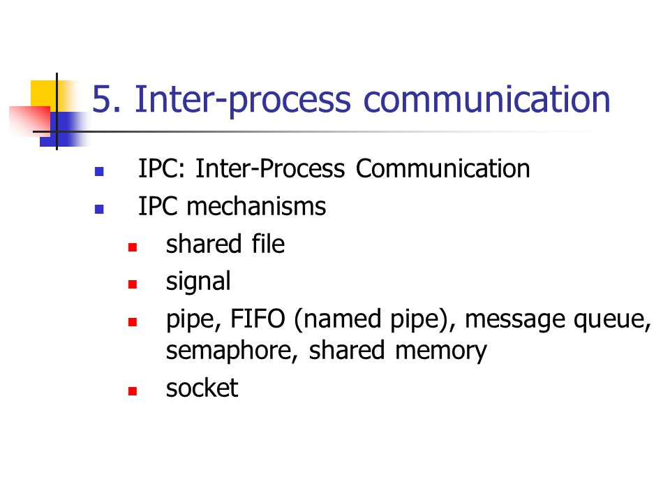 5. Inter-process communication IPC: Inter-Process Communication IPC mechanisms shared file signal pipe, FIFO (named pipe), message queue, semaphore, s